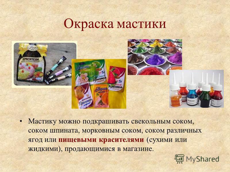 Окраска мастики Мастику можно подкрашивать свекольным соком, соком шпината, морковным соком, соком различных ягод или пищевыми красителями (сухими или жидкими), продающимися в магазине.