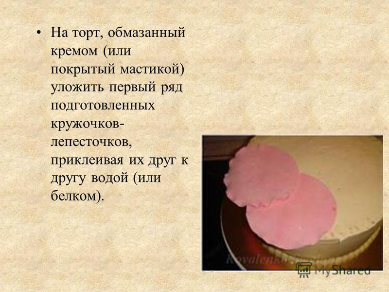 На торт, обмазанный кремом (или покрытый мастикой) уложить первый ряд подготовленных кружочков- лепесточков, приклеивая их друг к другу водой (или белком).