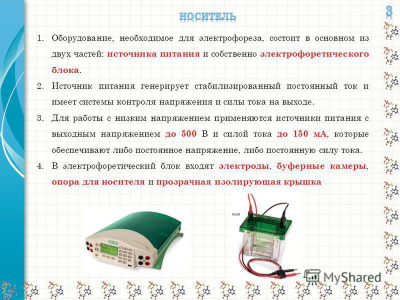 1.Оборудование, необходимое для электрофореза, состоит в основном из двух частей: источника питания и собственно электрофоретического блока. 2. Источник питания генерирует стабилизированный постоянный ток и имеет системы контроля напряжения и силы т