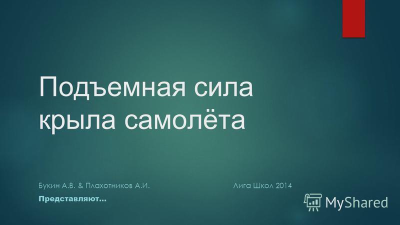 Подъемная сила крыла самолёта Букин А.В. & Плахотников А.И. Лига Школ 2014 Представляют…