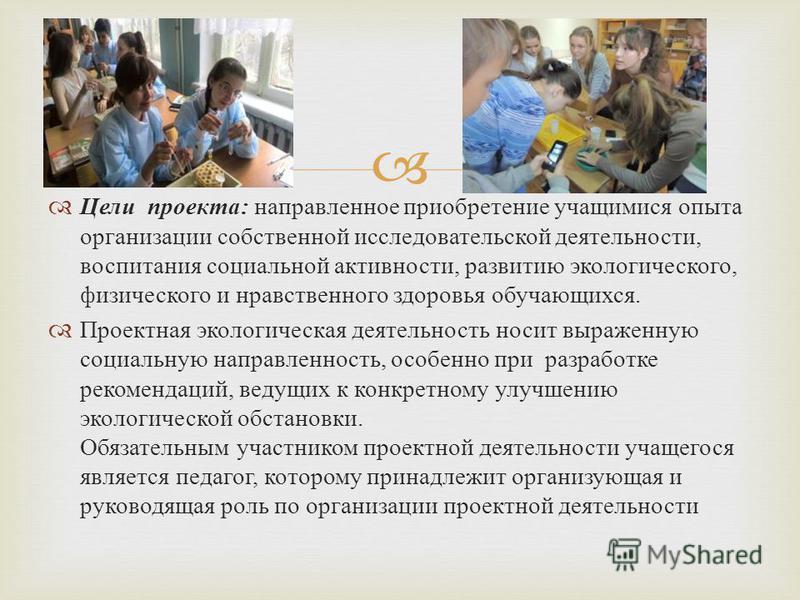 Цели проекта : направленное приобретение учащимися опыта организации собственной исследовательской деятельности, воспитания социальной активности, развитию экологического, физического и нравственного здоровья обучающихся. Проектная экологическая деят