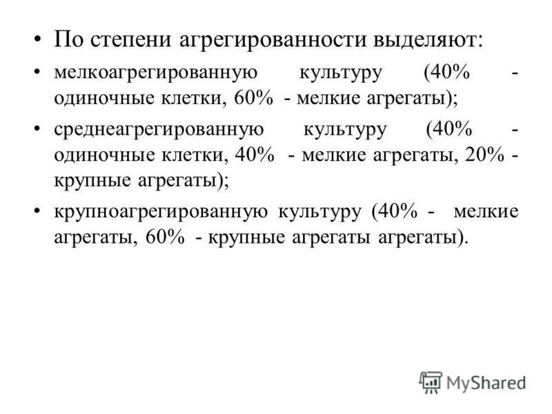 По степени агрегированности выделяют: мелкоагрегированную культуру (40% - одиночные клетки, 60% - мелкие агрегаты); среднеагрегированную культуру (40% - одиночные клетки, 40% - мелкие агрегаты, 20% - крупные агрегаты); крупноагрегированную культуру (
