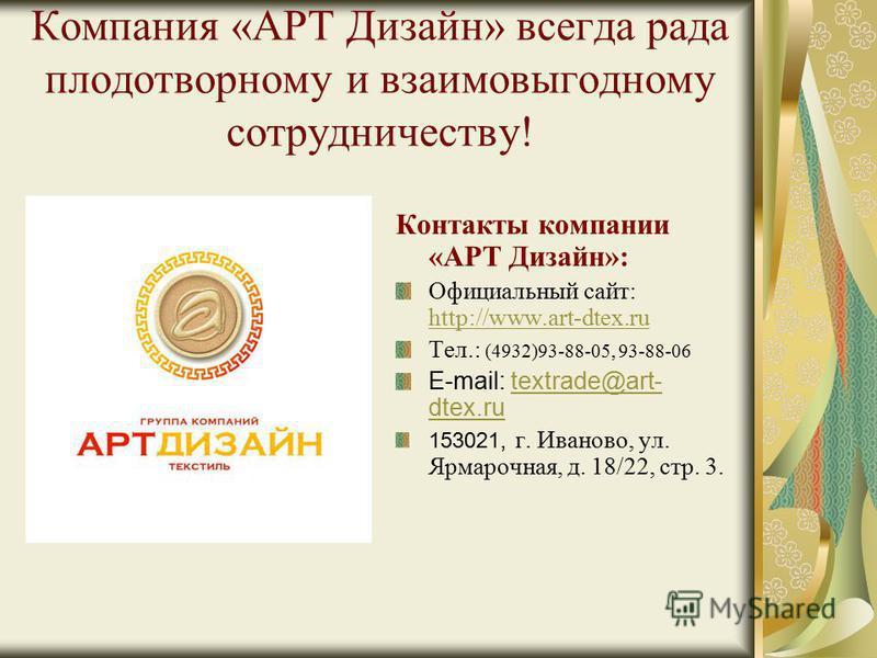 Компания «АРТ Дизайн» всегда рада плодотворному и взаимовыгодному сотрудничеству! Контакты компании «АРТ Дизайн»: Официальный сайт: http://www.art-dtex.ru http://www.art-dtex.ru Тел.: (4932)93-88-05, 93-88-06 E-mail: textrade@art- dtex.rutextrade@art
