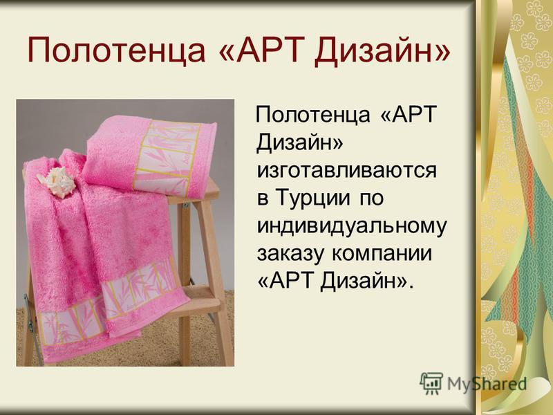 Полотенца «АРТ Дизайн» Полотенца «АРТ Дизайн» изготавливаются в Турции по индивидуальному заказу компании «АРТ Дизайн».