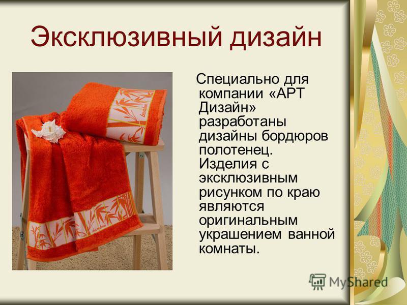 Эксклюзивный дизайн Специально для компании «АРТ Дизайн» разработаны дизайны бордюров полотенец. Изделия с эксклюзивным рисунком по краю являются оригинальным украшением ванной комнаты.