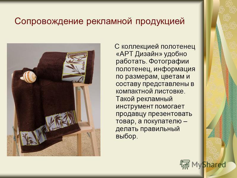 Сопровождение рекламной продукцией С коллекцией полотенец «АРТ Дизайн» удобно работать. Фотографии полотенец, информация по размерам, цветам и составу представлены в компактной листовке. Такой рекламный инструмент помогает продавцу презентовать товар