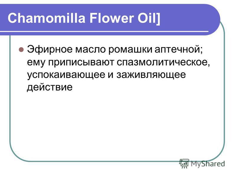 Chamomilla Flower Oil] Эфирное масло ромашки аптечной; ему приписывают спазмолитическое, успокаивающее и заживляющее действие