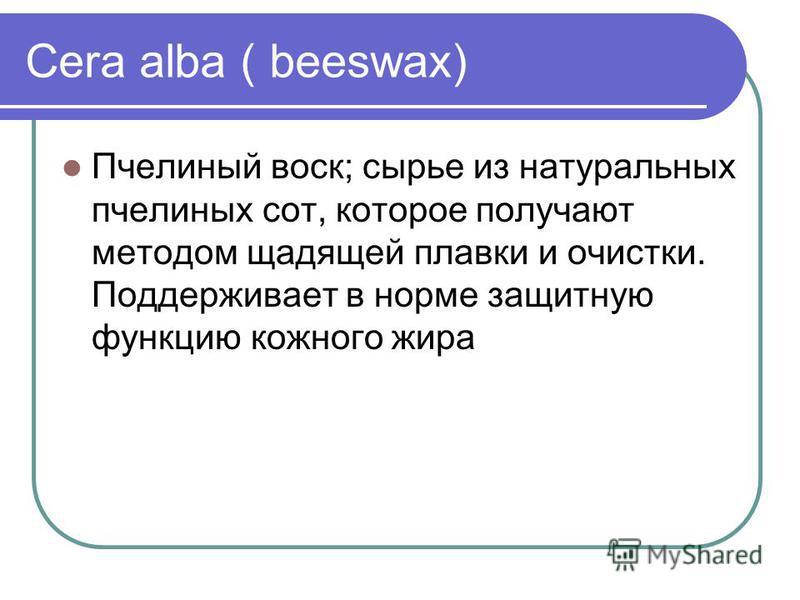 Cera alba ( beeswax) Пчелиный воск; сырье из натуральных пчелиных сот, которое получают методом щадящей плавки и очистки. Поддерживает в норме защитную функцию кожного жира