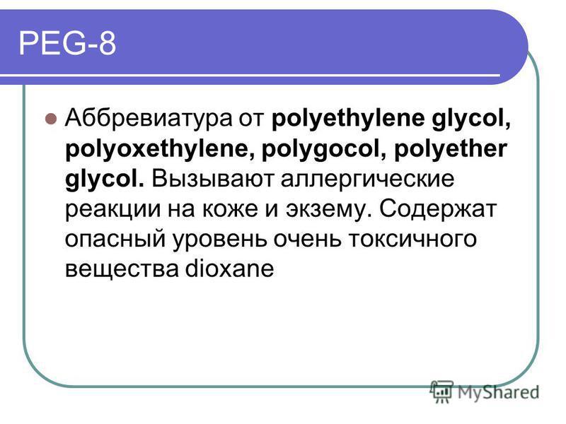 PEG-8 Аббревиатура от polyethylene glycol, polyoxethylene, polygocol, polyether glycol. Вызывают аллергические реакции на коже и экзему. Содержат опасный уровень очень токсичного вещества dioxane