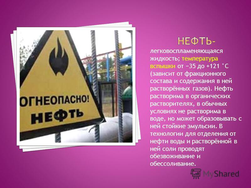 легковоспламеняющаяся жидкость; температура вспышки от 35 до +121 °C (зависит от фракционного состава и содержания в ней растворённых газов). Нефть растворима в органических растворителях, в обычных условиях не растворима в воде, но может образовыват