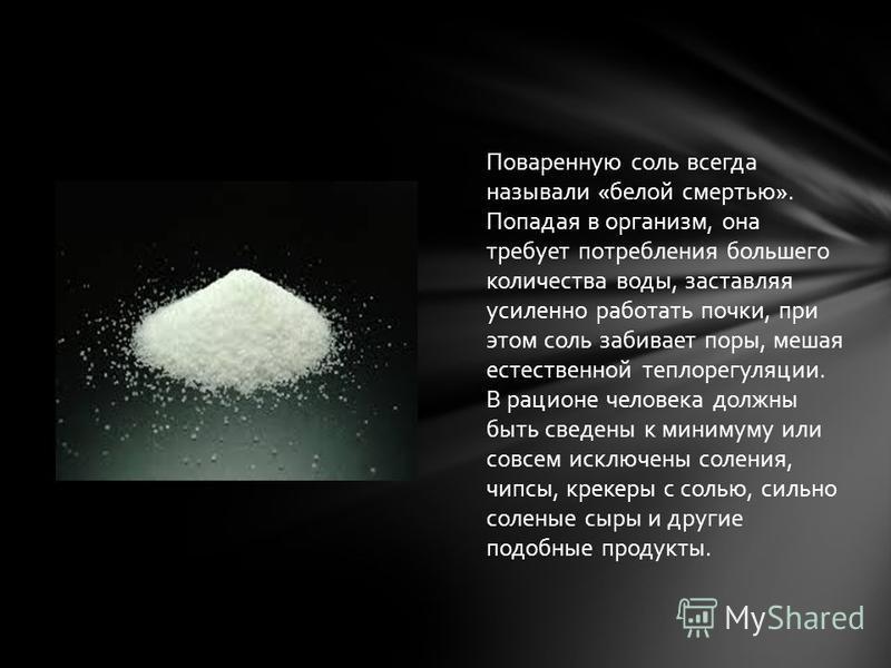 Поваренную соль всегда называли «белой смертью». Попадая в организм, она требует потребления большего количества воды, заставляя усиленно работать почки, при этом соль забивает поры, мешая естественной теплорегуляции. В рационе человека должны быть с