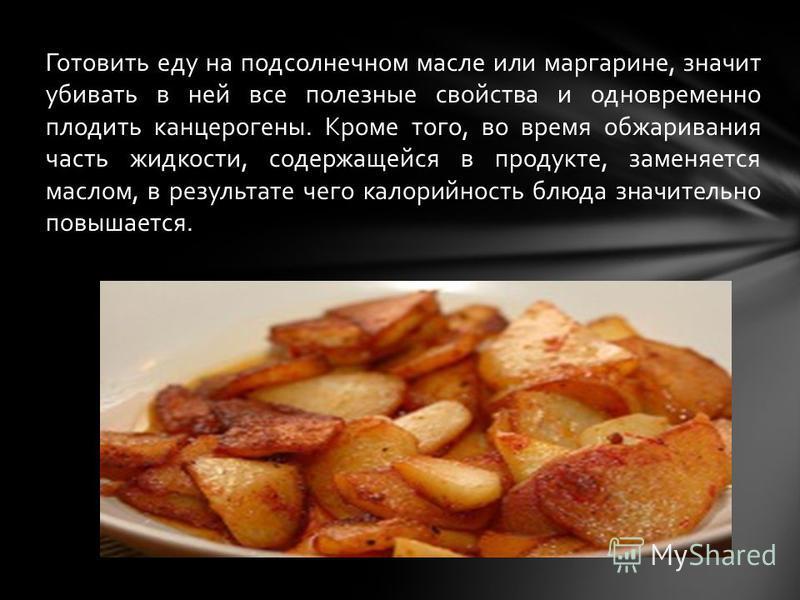 Готовить еду на подсолнечном масле или маргарине, значит убивать в ней все полезные свойства и одновременно плодить канцерогены. Кроме того, во время обжаривания часть жидкости, содержащейся в продукте, заменяется маслом, в результате чего калорийнос