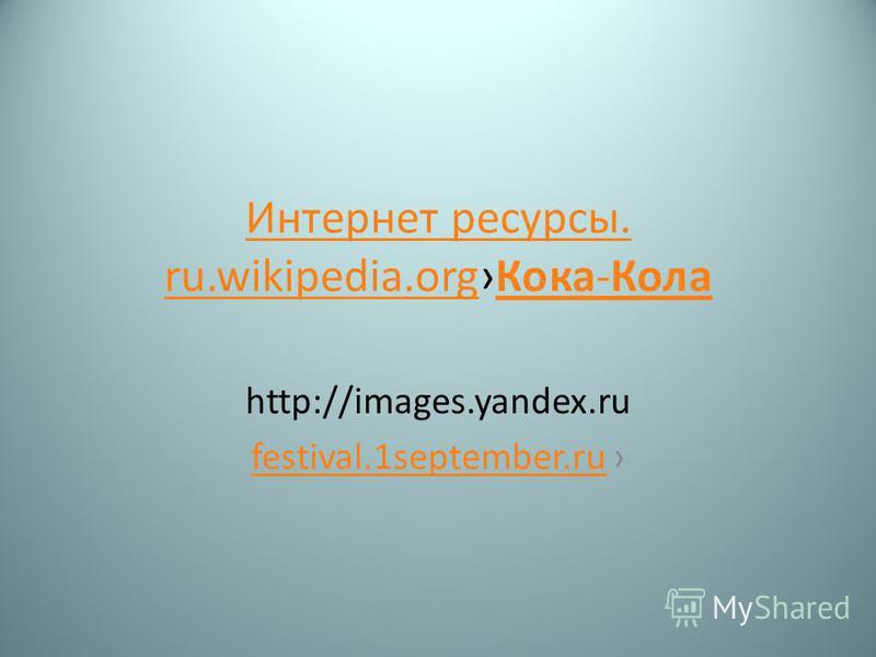 Интернет ресурсы. ru.wikipedia.org Интернет ресурсы. ru.wikipedia.org Кока-Кола Кока-Кола http://images.yandex.ru festival.1september.ru
