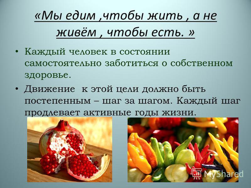 «Мы едим,чтобы жить, а не живём, чтобы есть. » Каждый человек в состоянии самостоятельно заботиться о собственном здоровье. Движение к этой цели должно быть постепенным – шаг за шагом. Каждый шаг продлевает активные годы жизни.