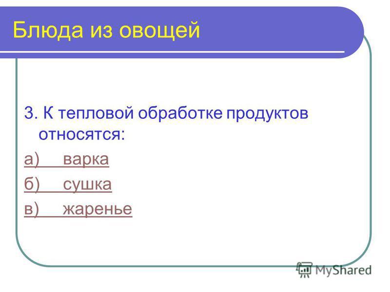 Блюда из овощей 3. К тепловой обработке продуктов относятся: а)варка б)сушка в)жаренье