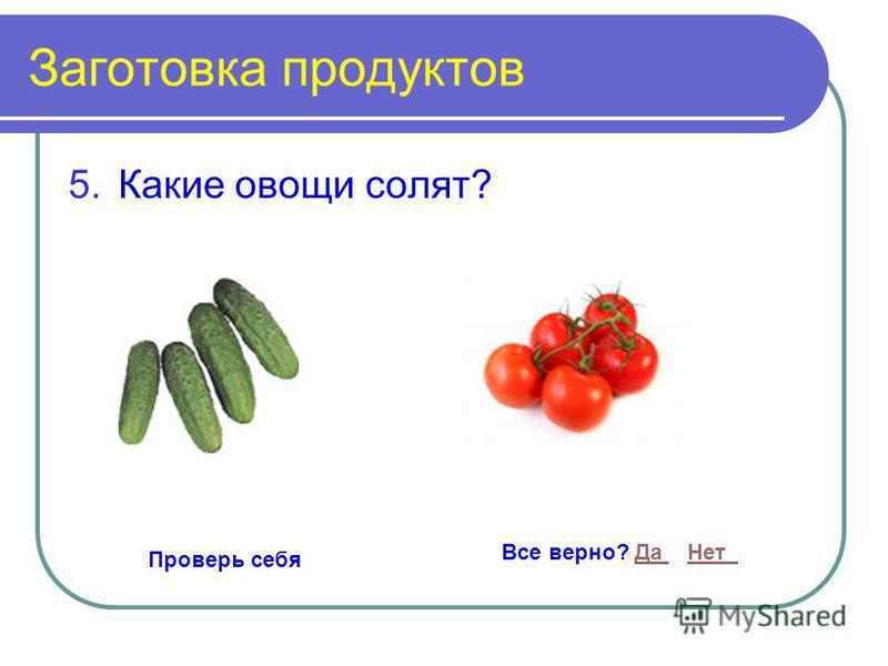 Заготовка продуктов 5. Какие овощи солят? Проверь себя Все верно? Да Нет Да Нет