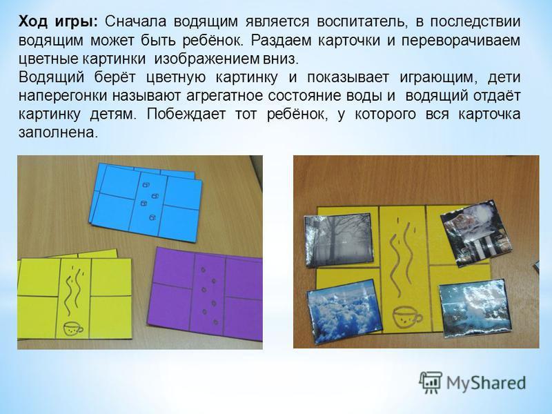 Ход игры: Сначала водящим является воспитатель, в последствии водящим может быть ребёнок. Раздаем карточки и переворачиваем цветные картинки изображением вниз. Водящий берёт цветную картинку и показывает играющим, дети наперегонки называют агрегатное