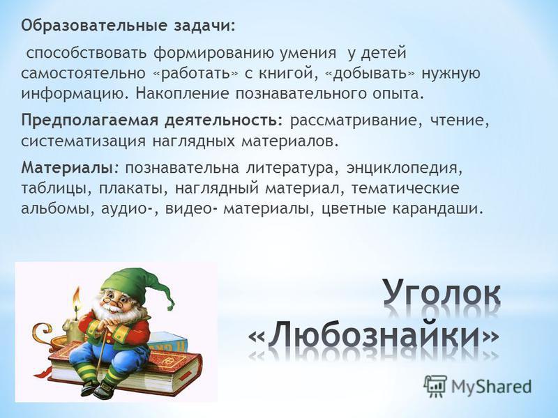 Образовательные задачи: способствовать формированию умения у детей самостоятельно «работать» с книгой, «добывать» нужную информацию. Накопление познавательного опыта. Предполагаемая деятельность: рассматривание, чтение, систематизация наглядных матер
