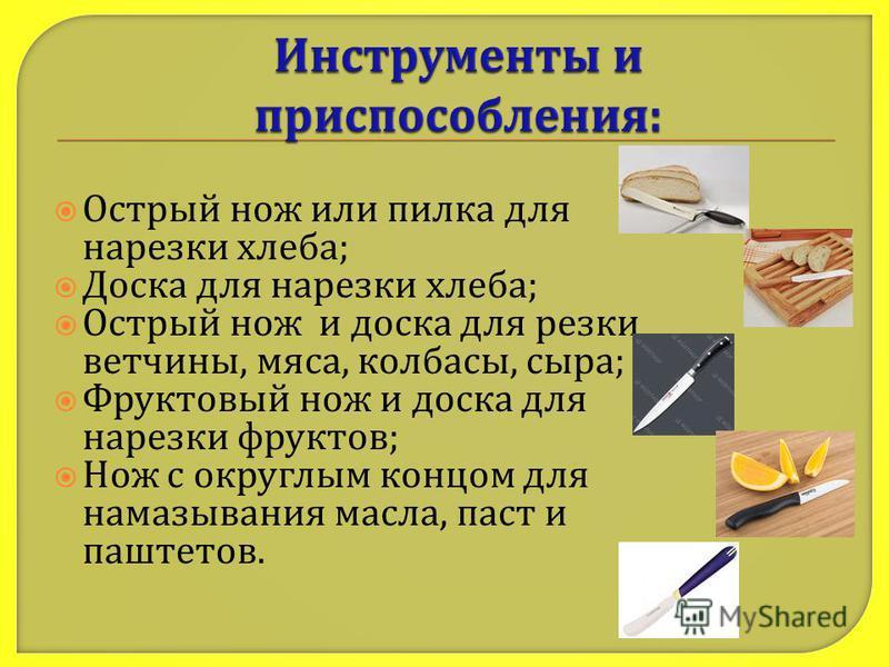 Острый нож или пилка для нарезки хлеба ; Доска для нарезки хлеба ; Острый нож и доска для резки ветчины, мяса, колбасы, сыра ; Фруктовый нож и доска для нарезки фруктов ; Нож с округлым концом для намазывания масла, паст и паштетов.