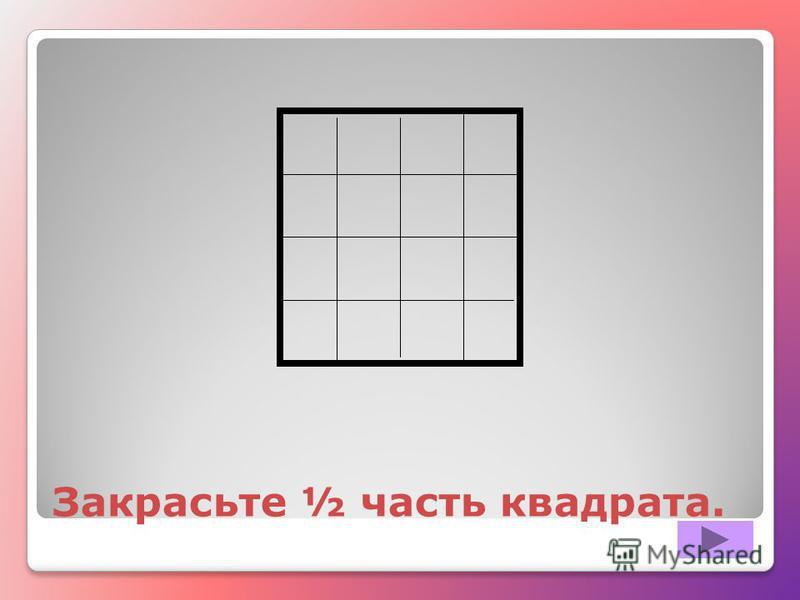 Закрасьте ½ часть квадрата.