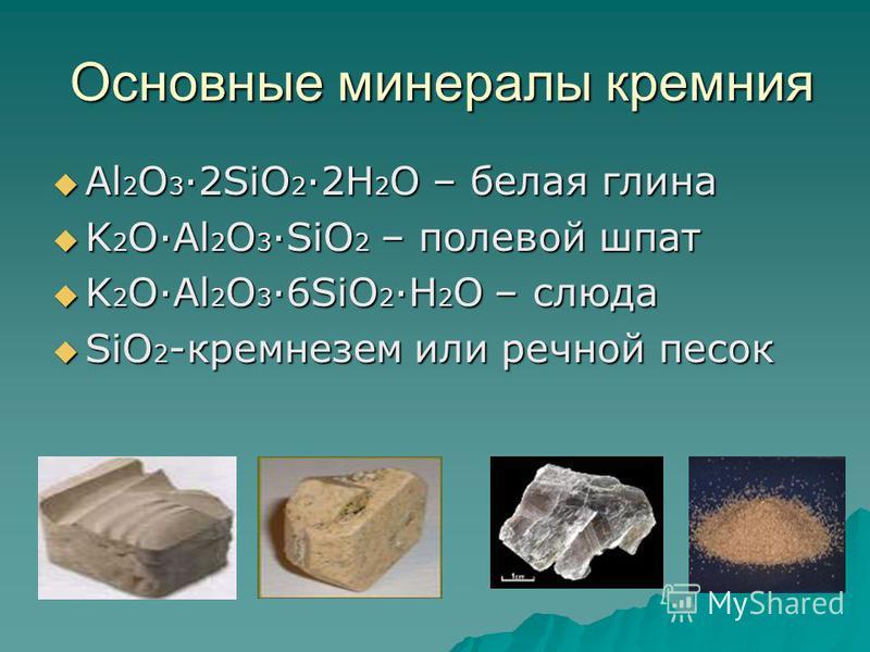 Основные минералы кремния Основные минералы кремния Al 2 O 3 ·2SiO 2 ·2H 2 O – белая глина Al 2 O 3 ·2SiO 2 ·2H 2 O – белая глина K 2 O·Al 2 O 3 ·SiO 2 – полевой шпат K 2 O·Al 2 O 3 ·SiO 2 – полевой шпат K 2 O·Al 2 O 3 ·6SiO 2 ·H 2 O – слюда K 2 O·Al