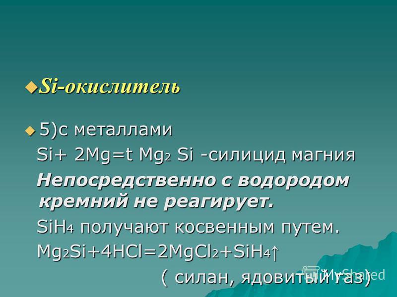 Si-окислитель Si-окислитель 5)с металлами 5)с металлами Si+ 2Mg=t Mg 2 Si -силицид магния Si+ 2Mg=t Mg 2 Si -силицид магния Непосредственно с водородом кремний не реагирует. Непосредственно с водородом кремний не реагирует. SiH 4 получают косвенным п