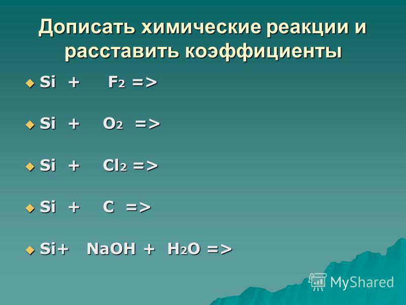 Дописать химические реакции и расставить коэффициенты Si + F 2 => Si + F 2 => Si + O 2 => Si + O 2 => Si + Cl 2 => Si + Cl 2 => Si + C => Si + C => Si+ NaOH + H 2 O => Si+ NaOH + H 2 O =>