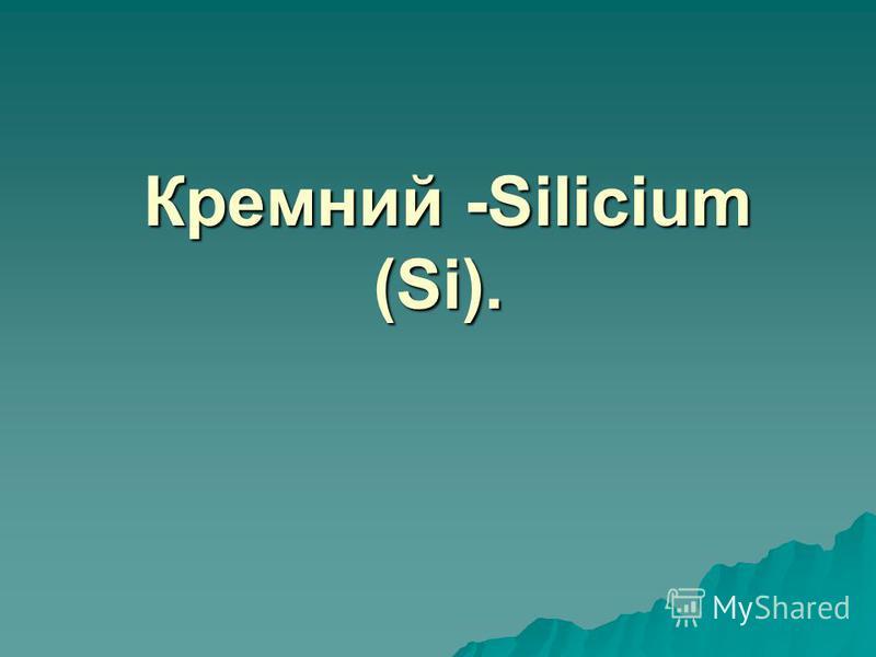 Кремний -Silicium (Si). Кремний -Silicium (Si).