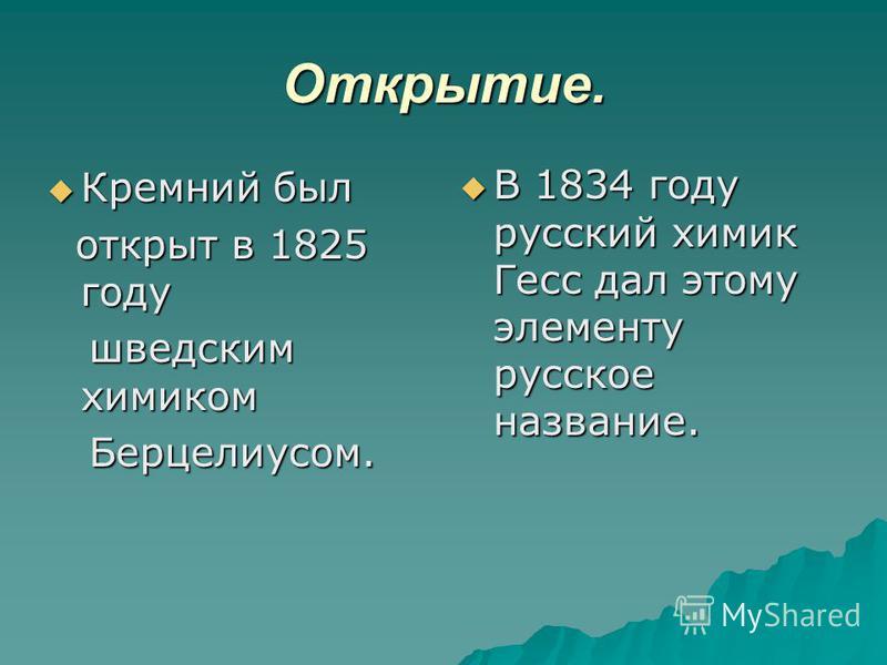 Открытие. В 1834 году русский химик Гесс дал этому элементу русское название. В 1834 году русский химик Гесс дал этому элементу русское название. Кремний был Кремний был открыт в 1825 году открыт в 1825 году шведским химиком шведским химиком Берцелиу