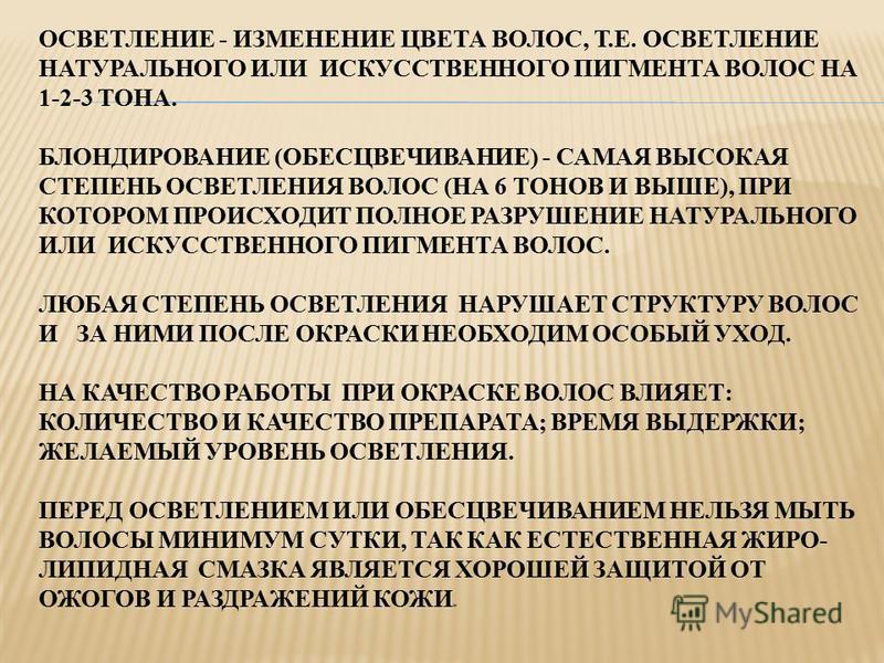 ОСВЕТЛЕНИЕ - ИЗМЕНЕНИЕ ЦВЕТА ВОЛОС, Т.Е. ОСВЕТЛЕНИЕ НАТУРАЛЬНОГО ИЛИ ИСКУССТВЕННОГО ПИГМЕНТА ВОЛОС НА 1-2-3 ТОНА. БЛОНДИРОВАНИЕ (ОБЕСЦВЕЧИВАНИЕ) - САМАЯ ВЫСОКАЯ СТЕПЕНЬ ОСВЕТЛЕНИЯ ВОЛОС (НА 6 ТОНОВ И ВЫШЕ), ПРИ КОТОРОМ ПРОИСХОДИТ ПОЛНОЕ РАЗРУШЕНИЕ НА