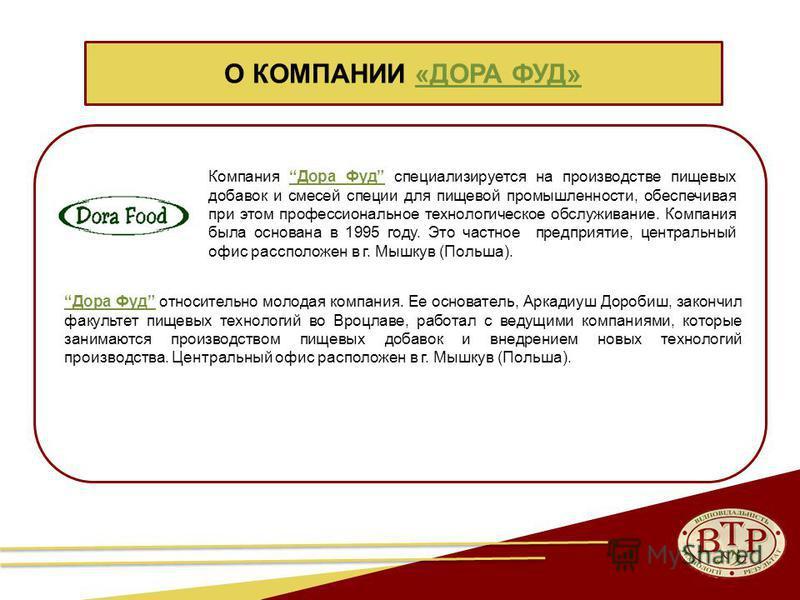 Компания Дора Фуд специализируется на производстве пищевых добавок и смесей специи для пищевой промышленности, обеспечивая при этом профессиональное технологическое обслуживание. Компания была основана в 1995 году. Это частное предприятие, центральны
