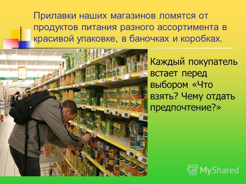 Прилавки наших магазинов ломятся от продуктов питания разного ассортимента в красивой упаковке, в баночках и коробках. Каждый покупатель встает перед выбором «Что взять? Чему отдать предпочтение?»