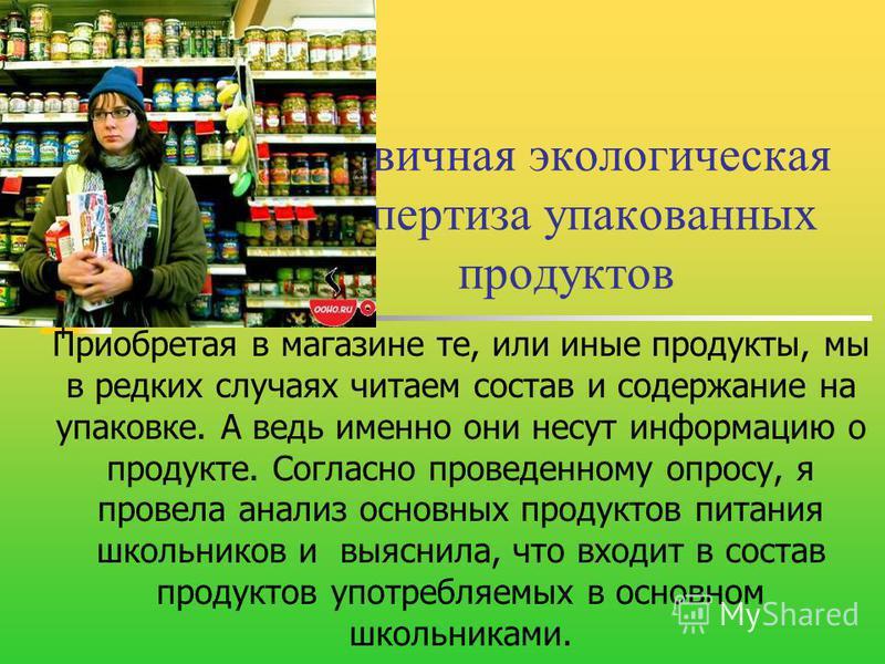 Первичная экологическая экспертиза упакованных продуктов Приобретая в магазине те, или иные продукты, мы в редких случаях читаем состав и содержание на упаковке. А ведь именно они несут информацию о продукте. Согласно проведенному опросу, я провела а
