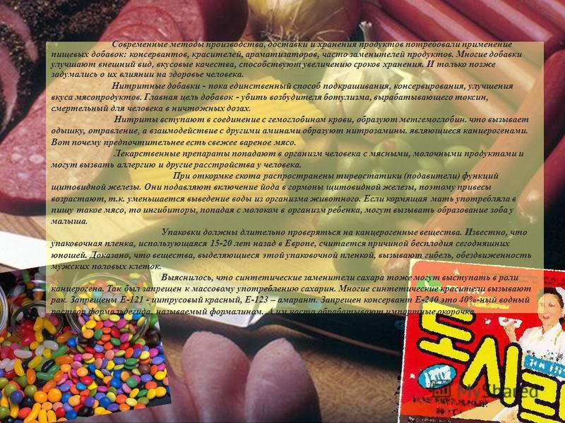 Современные методы производства, доставки и хранения продуктов потребовали применение пищевых добавок: консервантов, красителей, ароматизаторов, часто заменителей продуктов. Многие добавки улучшают внешний вид, вкусовые качества, способствуют увеличе