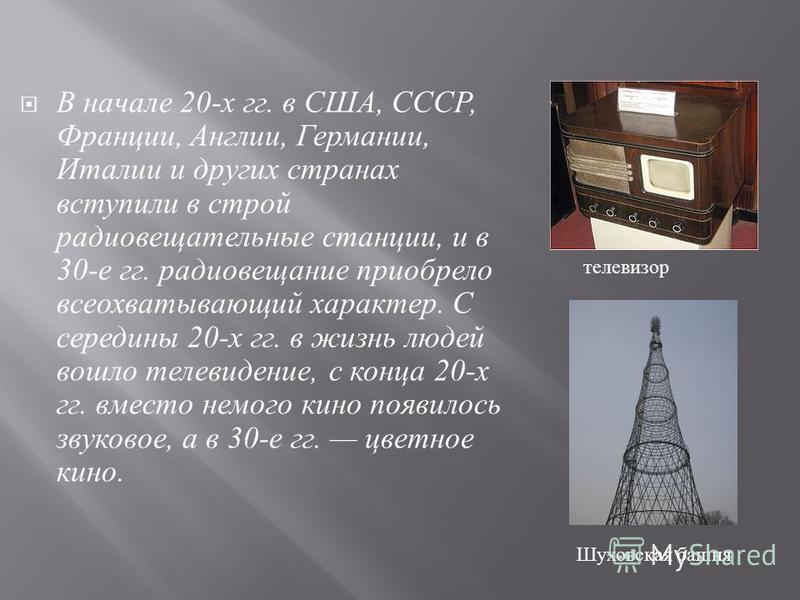 В начале 20- х гг. в США, СССР, Франции, Англии, Германии, Италии и других странах вступили в строй радиовещательные станции, и в 30- е гг. радиовещание приобрело всеохватывающий характер. С середины 20- х гг. в жизнь людей вошло телевидение, с конца