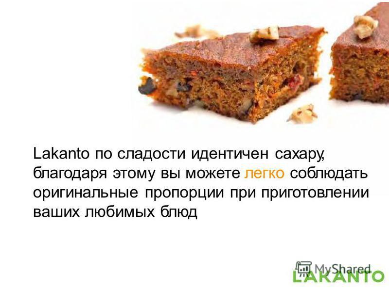 Lakanto по сладости идентичен сахару, благодаря этому вы можете легко соблюдать оригинальные пропорции при приготовлении ваших любимых блюд
