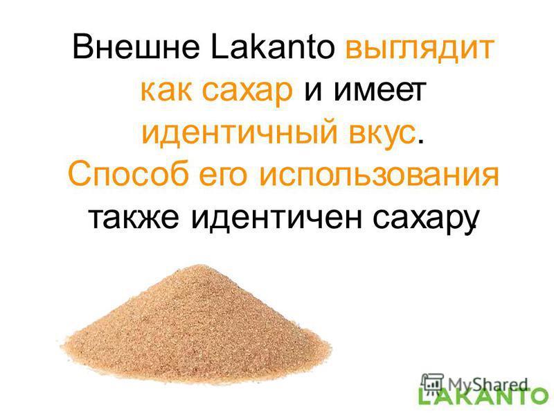 Внешне Lakanto выглядит как сахар и имеет идентичный вкус. Способ его использования также идентичен сахару.