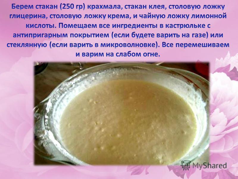1. Кукурузный крахмал (можно и картофельный, но из кукурузного изделия получаются более реалистичные. 2. Клей ПВА. 3. Глицерин 4. Крем для рук, желательно жирный 5. Лимонная кислота.
