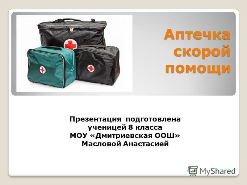 Аптечка скорой помощи Презентация подготовлена ученицей 8 класса МОУ «Дмитриевская ООШ» Масловой Анастасией