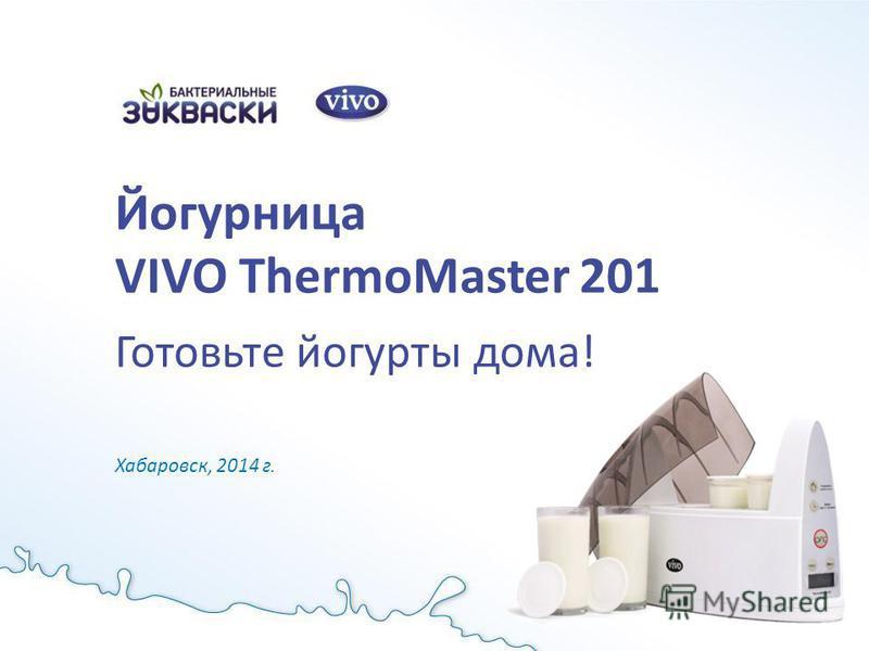 Йогурница VIVO ThermoMaster 201 Готовьте йогурты дома! Хабаровск, 2014 г.