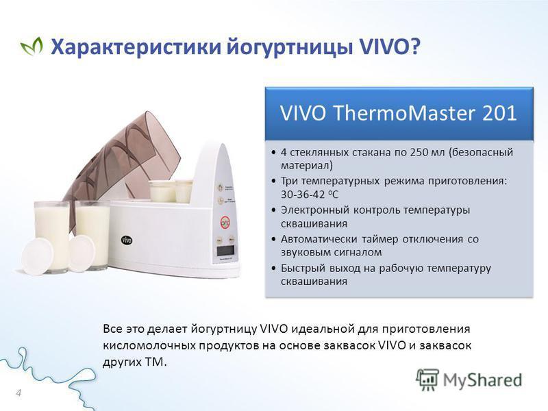Характеристики йогуртницы VIVO? 4 VIVO ThermoMaster 201 4 стеклянных стакана по 250 мл (безопасный материал) Три температурных режима приготовления: 30-36-42 оС Электронный контроль температуры сквашивания Автоматически таймер отключения со звуковым