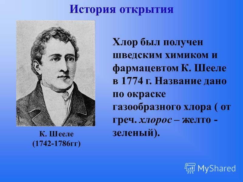 История открытия Хлор был получен шведским химиком и фармацевтом К. Шееле в 1774 г. Название дано по окраске газообразного хлора ( от греч. хлороз – желто - зеленый). К. Шееле (1742-1786 гг)