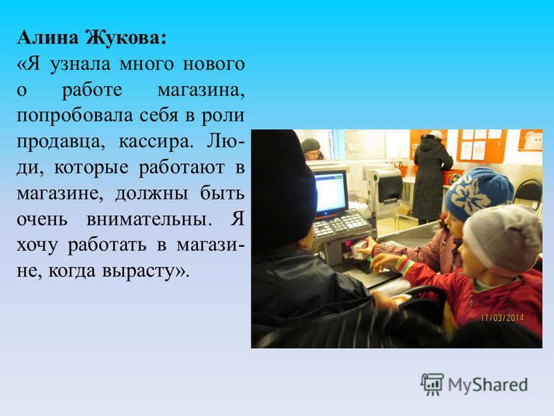 Алина Жукова: «Я узнала много нового о работе магазина, попробовала себя в роли продавца, кассира. Лю- ди, которые работают в магазине, должны быть очень внимательны. Я хочу работать в магазине, когда вырасту».