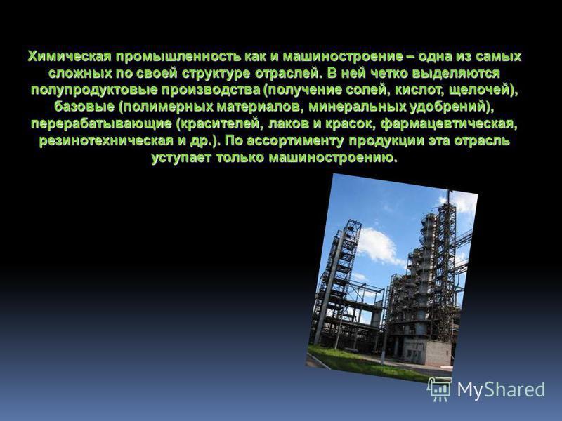 Химическая промышленность как и машиностроение – одна из самых сложных по своей структуре отраслей. В ней четко выделяются полу продуктовые производства (получение солей, кислот, щелочей), базовые (полимерных материалов, минеральных удобрений), перер