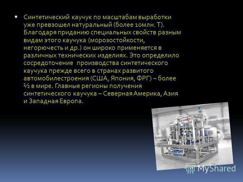 Синтетический каучук по масштабам выработки уже превзошел натуральный (более 10 млн. Т). Благодаря приданию специальных свойств разным видам этого каучука (морозостойкости, негорючесть и др.) он широко применяется в различных технических изделиях. Эт