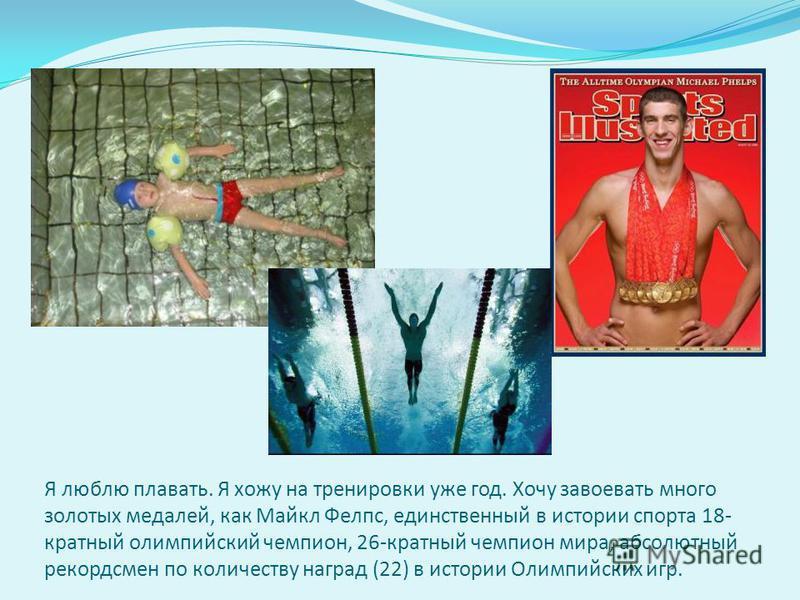 Я люблю плавать. Я хожу на тренировки уже год. Хочу завоевать много золотых медалей, как Майкл Фелпс, единственный в истории спорта 18- кратный олимпийский чемпион, 26-кратный чемпион мира, абсолютный рекордсмен по количеству наград (22) в истории Ол