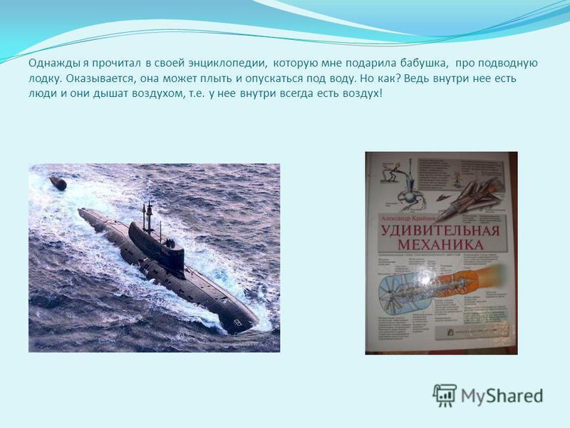 Однажды я прочитал в своей энциклопедии, которую мне подарила бабушка, про подводную лодку. Оказывается, она может плыть и опускаться под воду. Но как? Ведь внутри нее есть люди и они дышат воздухом, т.е. у нее внутри всегда есть воздух!