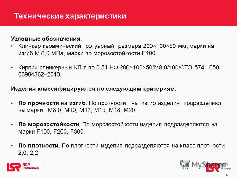 14 Условные обозначения: Клинкер керамический тротуарный размера 200×100×50 мм, марки на изгиб М 8,0 МПа, марки по морозостойкости F100 Кирпич клинкерный КЛ-т-по 0,51 НФ 200×100×50/М8,0/100/СТО 5741-050- 03984362–2013. Изделия классифицируются по сле