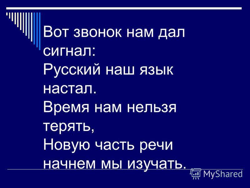 Вот звонок нам дал сигнал: Русский наш язык настал. Время нам нельзя терять, Новую часть речи начнем мы изучать.