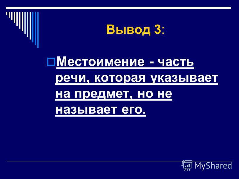 Вывод 3: Местоимение - часть речи, которая указывает на предмет, но не называет его.